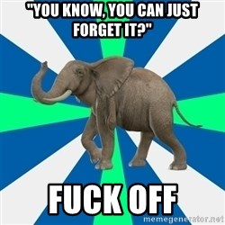 """PTSD Elephant - """"You know, you can just forget it?"""" Fuck off"""