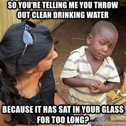 Sceptical third world kid - So you're telling me you throw out clean drinking water because it has sat in your glass for too long?