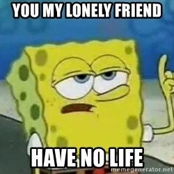 Tough Spongebob - You my lonely friend  have no life