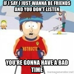 south park skiing instructor - If I say I just wanna be friends and you don't listen You're gonna have a bad time