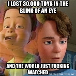 PTSD Andy - I lost 30,000 toys in the blink of an eye and the world just fucking watched