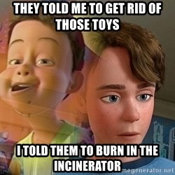 PTSD Andy - They told me to get rid of those toys I told them to burn in the incinerator