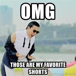 Gangnam Style - OMG  THOSE ARE MY FAVORITE SHORTS