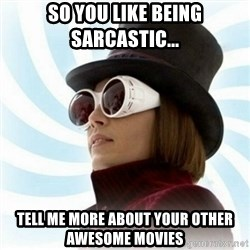 Typical-Wonka-Fan - so you like being sarcastic... tell me more about your other awesome movies