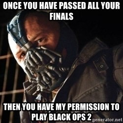 Only then you have my permission to die - Once you have passed all your finals then you have my permission to play Black ops 2