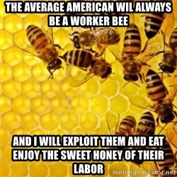 Honeybees - the average american wil always be a worker bee and i will exploit them and eat enjoy the sweet honey of their labor