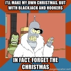 Blackjack and hookers bender - i'll make my own christmas, but with blackjack and hookers in fact, forget the christmas
