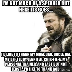 Prepare yourself - I'm not much of a speaker but here its goes.... I'd like to thank my mom, dad, uncle jim, my bff teddy, jennifer, chik-fil-a, my personal trainer, and last but not least....i'd like to thank god.