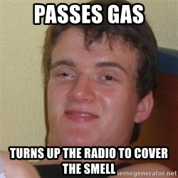 Stoner Stanley - passes gas turns up the radio to cover the smell