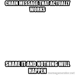 Blank 1234 - Chain message that actually works Share it and nothing will happen