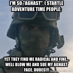 """Aghast Soldier Guy - I'M SO """"AGHAST"""", I STARTLE ADVENTURE TIME PEOPLE; YET THEY FIND ME RADICAL AND FINE... WELL BLOW ME AND SUE MY AGHAST FACE, DUDES!!!"""
