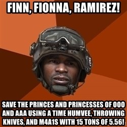 Ramirez do something - FINN, FIONNA, RAMIREZ! SAVE THE PRINCES AND PRINCESSES OF OOO AND AAA USING A TIME HUMVEE, THROWING KNIVES, AND M4A1S WITH 15 TONS OF 5.56!
