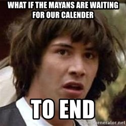 Conspiracy Keanu - what if the mayans are waiting for our calender to end