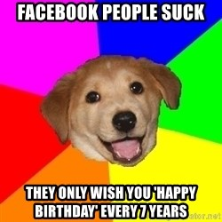 Advice Dog - facebook people suck they only wish you 'happy birthday' every 7 years