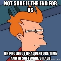 Futurama Fry - Not Sure If The End For Us Or Prologue Of Adventure Time And id Software's RAGE