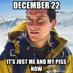 Bear Grylls Loneliness - december 22 it's just me and my piss now