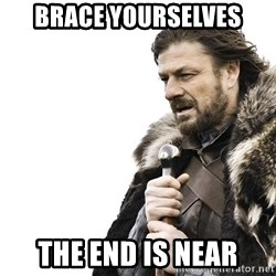 Winter is Coming - Brace Yourselves The End is near