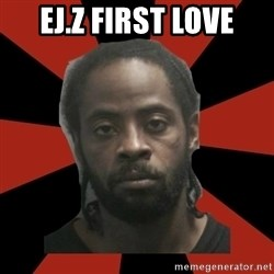 Things Black Guys Never Say - ej.z first love