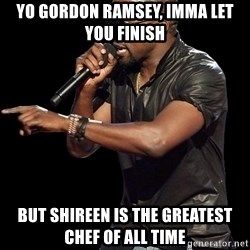Kanye West - yo gordon ramsey, imma let you finish but shireen is the greatest chef of all time