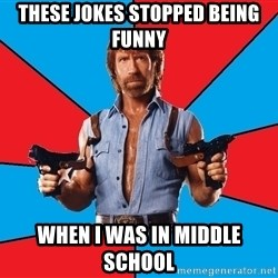 Chuck Norris  - these jokes stopped being funny when i was in middle school