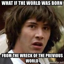 what if meme - What if the world was born  FROM THE WRECK OF THE PREVIOUS WORLD
