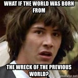 what if meme - WHAT IF THE world was born FROM the wreck of the previous world?