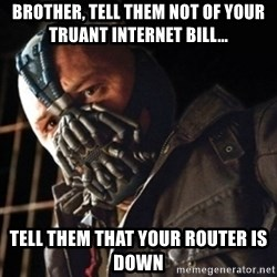 Only then you have my permission to die - BrothER, TELL THEM NOT OF YOUR TRUANT INTERNET BILL... TELL THEM THAT YOUR ROUTER IS DOWN