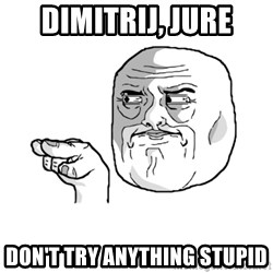 i'm watching you meme - Dimitrij, Jure Don't try anything stupid