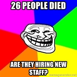 Trollface - 26 people died  are they hiring new staff?