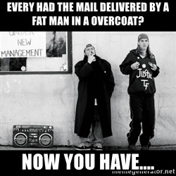 Jay and Silent Bob - Every had the mail delivered by a fat man in a overcoat? Now you have....