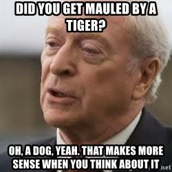 Michael Caine - Did you get mauled by a tiger? oh, a dog, yeah. That makes more sense when you think about it