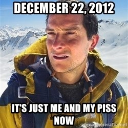 Bear Grylls Loneliness - december 22, 2012 it's just me and my piss now