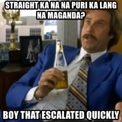 That escalated quickly-Ron Burgundy - straight ka na na puri ka lang na maganda? boy that escalated quickly