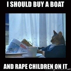 i should buy a boat cat - I SHOULD BUY A BOAT AND RAPE CHILDREN ON IT