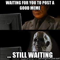 Waiting For - WaIting for you to post a good meme ... StIll waiting