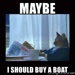 i should buy a boat cat - maybe i should buy a boat