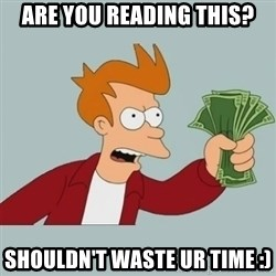 Shut Up And Take My Money Fry - are you reading this? shouldn't waste ur time :)