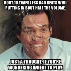 Jim Carrey - bout 10 times less bad beats whil putting in bout half the volume. Just a thought, if you're wondering where to play.