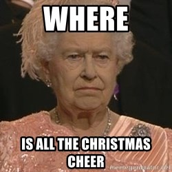 Queen Elizabeth Meme - Where is all the christmas cheer