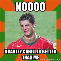 cristianoronaldo - NOOOO BRADLEY CAHILL IS BETTER THAN ME