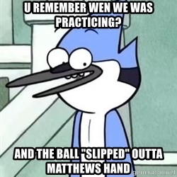 "The WTF Mordecai - U REMEMBER WEN WE WAS PRACTICING? AND THE BALL ""SLIPPED"" OUTTA MATTHEWS HAND"