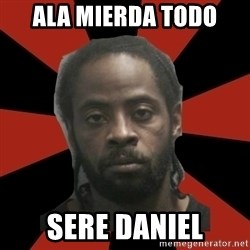 Things Black Guys Never Say - ALA MIERDA TODO SERE DANIEL