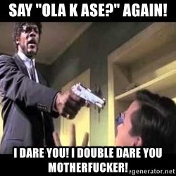 "Say what again - say ""ola k ase?"" again! i dare you! i double dare you motherfucker!"