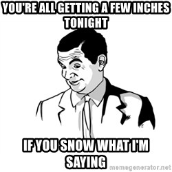 if you know what - you're all getting a few inches tonight if you snow what I'm saying