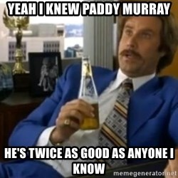 That escalated quickly-Ron Burgundy - YEAH I KNEW PADDY MURRAY HE'S TWICE AS GOOD AS ANYONE I KNOW