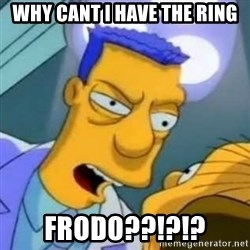 dentist from the simpsons - why cant i have the ring frodo??!?!?