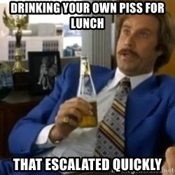 That escalated quickly-Ron Burgundy - drinking your own piss for lunch That escalated quickly