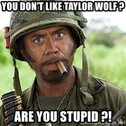 You Just went Full Retard - YOU DON'T LIKE TAYLOR WOLF ? ARE YOU STUPID ?!