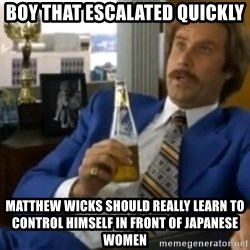 That escalated quickly-Ron Burgundy - boy that escalated quickly matthew wicks should really learn to control himself in front of japanese women