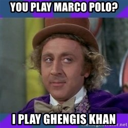 Sarcastic Wonka - You play Marco Polo? I play Ghengis Khan